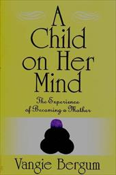 A Child on Her Mind: The Experience of Becoming a Mother - Bergum, Vangie