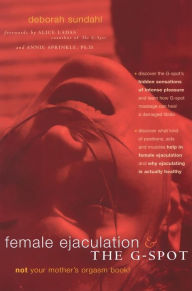 Female Ejaculation and the G-Spot: Not Your Mother's Orgasm Book! - Deborah Sundahl