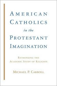 American Catholics in the Protestant Imagination: Rethinking the Academic Study of Religion - Michael P. Carroll