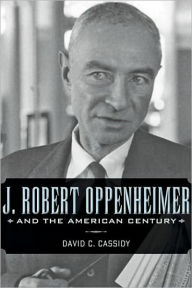 J. Robert Oppenheimer and the American Century - David C. Cassidy