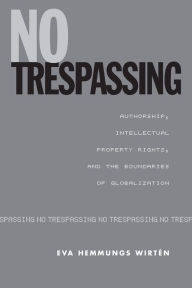 No Trespassing: Authorship, Intellectual Property Rights, and the Boundaries of Globalization - Eva Hemmungs Wirten