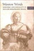 Wanton Words: Rhetoric and Sexuality in English Renaissance Drama - Menon, Madhavi
