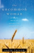 The Uncommon Woman: Making An Ordinary Life Extraordinary - Larson,Susie