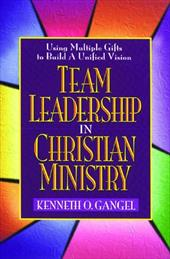 Team Leadership in Christian Ministry: Using Multiple Gifts to Build a Unified Vision - Gangel, Kenneth O.