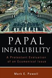 Papal Infallibility: A Protestant Evaluation of an Ecumenical Issue - Powell, Mark E.