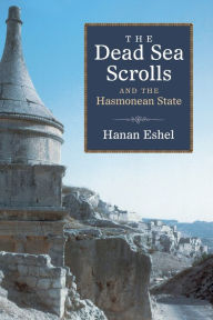 The Dead Sea Scrolls and the Hasmonean State - Hanan Eshel