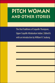 Pitch Woman and Other Stories: The Oral Traditions of Coquelle Thompson, Upper Coquille Athabaskan Indian - William R. Seaburg