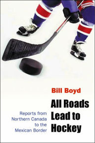 All Roads Lead to Hockey: Reports from Northern Canada to the Mexican Border - Bill Boyd
