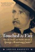 Touched by Fire: The Life, Death, and Mythic Afterlife of George Armstrong Custer