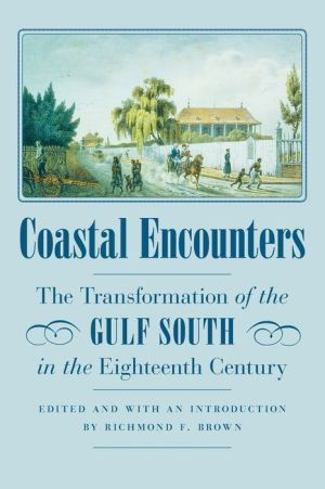 Coastal Encounters: The Transformation of the Gulf South in the Eighteenth Century - Richmond F. Brown (Editor)