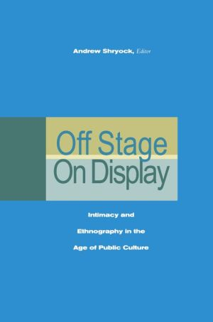 Off Stage/On Display: Intimacy and Ethnography in the Age of Public Culture - Andrew Shryock (Editor)