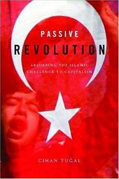 Passive Revolution: Absorbing the Islamic Challenge to Capitalism - Tugal, Cihan