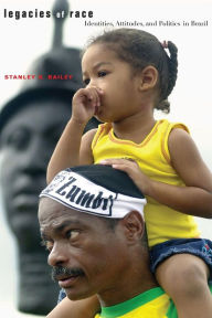 Legacies of Race: Identities, Attitudes, and Politics in Brazil - Stanley Bailey