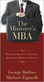 The Minister's MBA: Essential Business Tools for Maximum Ministry Success - George Babbes, Michael Zigarelli