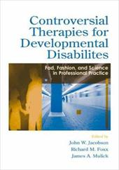 Controversial Therapies for Developmental Disabilities: Fad, Fashion, and Science in Professional Practice - Jacobson, John W. / Foxx, Richard M. / Mulick, James A.
