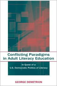 Conflicting Paradigms in Adult Literacy Education In Quest of a U.S. Democratic Politics of Literacy - George Demetrion