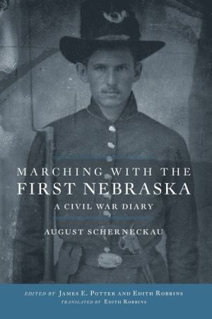 Marching with the First Nebraska: A Civil War Diary - August Scherneckau, James E. Potter (Editor), Edith Robbins (Translator)