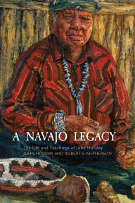 A Navajo Legacy: The Life and Teachings of John Holiday - John Holiday