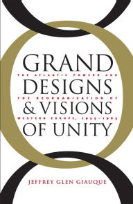 Grand Designs and Visions of Unity: The Atlantic Powers and the Reorganization of Western Europe, 1955-1963 - Jeffrey Glen Giauque