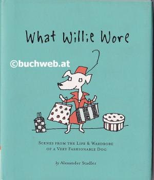 What Willie Wore  Scenes from the Life & Wardrobe of a Fashionable Dog - Stadler, Alexander