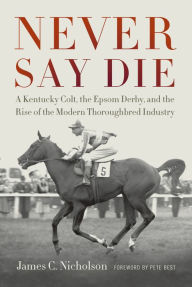 Never Say Die: A Kentucky Colt, the Epsom Derby, and the Rise of the Modern Thoroughbred Industry - James C. Nicholson