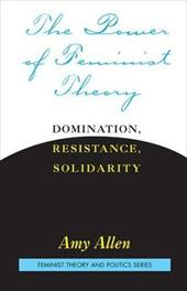 The Power of Feminist Theory: Domination, Resistance, Solidarity - Allen, Amy