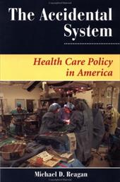 The Accidental System: Health Care Policy in America - Reagan, Michael D.