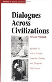 Dialogues Across Civilizations: Sketches in World History from the Chinese and European Experiences - Prazniak, Roxann