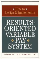 How to Design and Implement a Results-Oriented Variable Pay System - Belcher, John G.