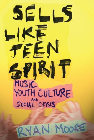 Sells like Teen Spirit: Music, Youth Culture, and Social Crisis - Ryan Moore