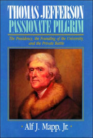 Thomas Jefferson: Passionate Pilgrim: The Presidency, the Founding of the University, & the Private Battle - Alf J. Mapp