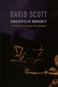 Conscripts of Modernity: The Tragedy of Colonial Enlightenment - David Scott