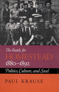 The Battle for Homestead, 1880-1892: Politics, Culture, and Steel - Paul Krause