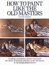 How to Paint Like the Old Masters: Watson-Guptill 25th Anniversary Edition - Sheppard, Joseph