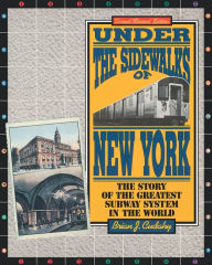 Under the Sidewalks of New York: The Story of the Greatest Subway System in the World - Brian Cudahy
