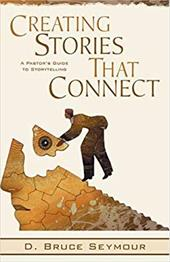 Creating Stories That Connect: A Pastor's Guide to Storytelling - Seymour, D. Bruce