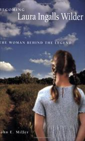 Becoming Laura Ingalls Wilder: The Woman Behind the Legend - Miller, John E.