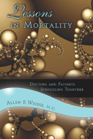 Lessons in Mortality: Doctors and Patients Struggling Together - Allen B. Weisse Dr.