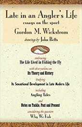 Late in an Angler's Life: Essays on the Sport - Wickstrom, Gordon M. / Betts, John M.