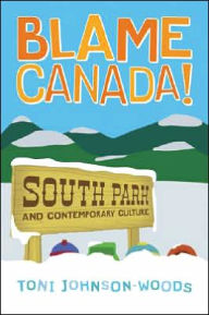 Blame Canada!: South Park and Contemporary Culture - Toni Johnson-Woods