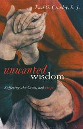 Unwanted Wisdom: Suffering, the Cross, and Hope - Crowley, Paul G.