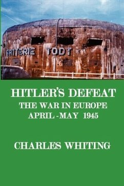 Hitler's Defeat. the War in Europe, April - May 1945 - Whiting, Charles Henry
