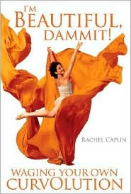 I'm Beautiful, Dammit!: Waging Your Own Curvolution - Rachel Ann Caplin, With Tonya Sandis
