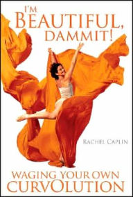 I'm Beautiful, Dammit!: Waging Your Own Curvolution - Rachel Ann Caplin