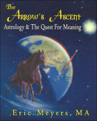 The Arrow's Ascent: Astrology and the Quest for Meaning - Eric Meyers