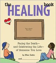 The Healing Book: Facing the Death, and Celebrating the Life, of Someone You Love