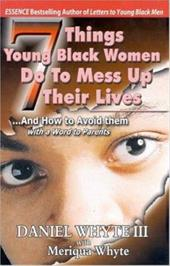 7 Things Young Black Women Do to Mess Up Their Lives: And How to Avoid Them... with a Word to Parents - Whyte, Daniel, III / Whyte, Meriqua