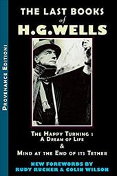 The Last Books of H.G. Wells: The Happy Turning & Mind at the End of Its Tether - Wells, H. G. / Rucker, Rudy / Wilson, Colin