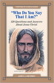 Who Do You Say I Am?: 120 Questions and Answers about Jesus Christ - James Drummey