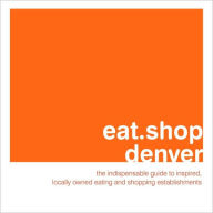 eat.shop denver: The Indispensable Guide to Inspired, Locally Owned Eating and Shopping Establishments - Jan Faust